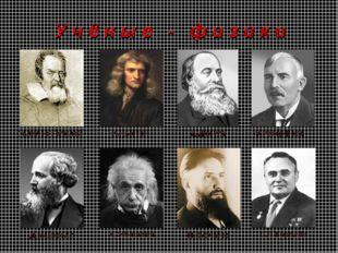 У ч ё н ы е - ф и з и к и Галилео Галилей И.Ньютон Д.Джоуль Э.Резерфорд Д.Мак