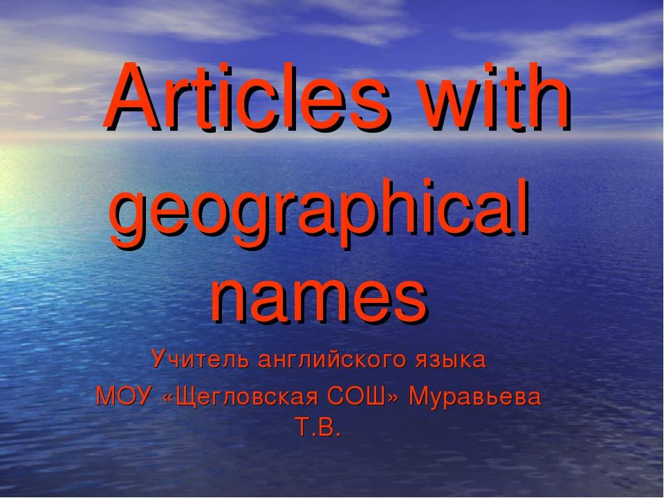 Articles with geographical names Учитель английского языка МОУ «Щегловская СО...