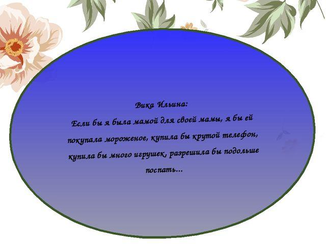 Вика Ильина: Если бы я была мамой для своей мамы, я бы ей покупала мороженое,...