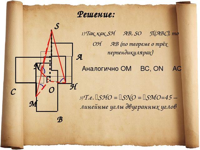 C N B S А O H M Решение: 1) Так как SН ┴ АВ, SО ┴ П(АВС), то ОН ┴ АВ (по теор...