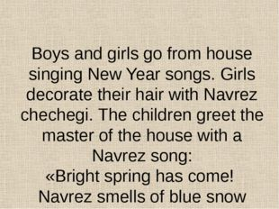 Boys and girls go from house singing New Year songs. Girls decorate their ha