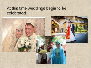 At this time weddings begin to be celebrated.