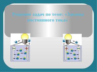 Решение задач по теме: «Законы постоянного тока»