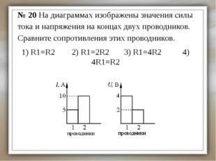 1) R1=R2 2) R1=2R2 3) R1=4R2 4) 4R1=R2 № 20 На диаграммах изображены значения