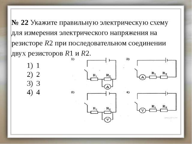 № 22 Укажите правильную электрическую схему для измерения электрического напр...