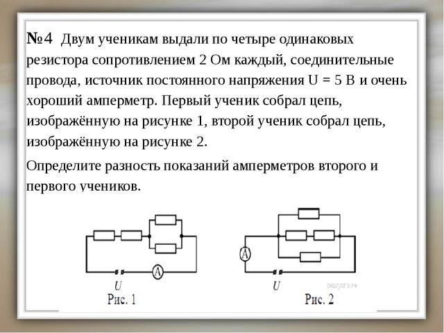 №4 Двум ученикам выдали по четыре одинаковых резистора сопротивлением 2 Ом ка...