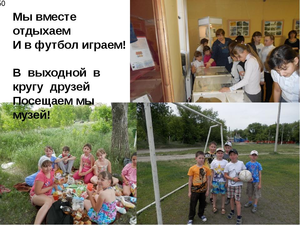 Мы вместе отдыхаем И в футбол играем! В выходной в кругу друзей Посещаем мы...