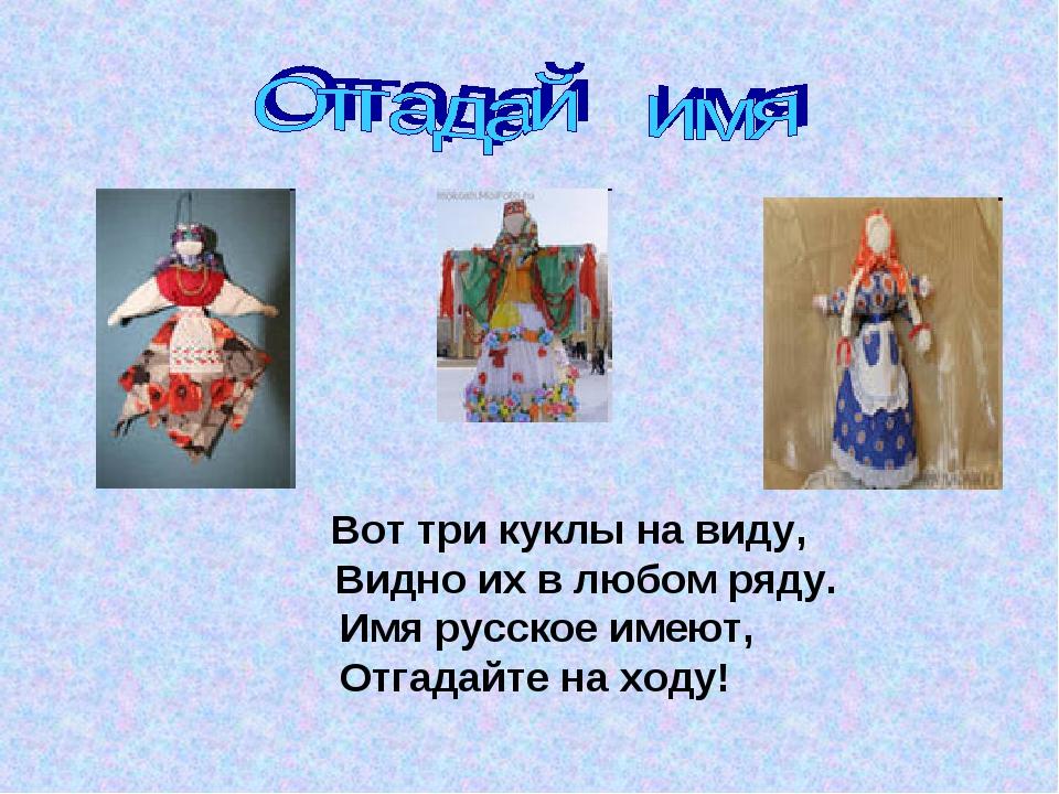 Вот три куклы на виду, Видно их в любом ряду. Имя русское имеют, Отгадайте н...