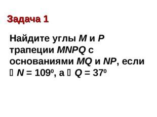 Задача 1 Найдите углы М и Р трапеции MNPQ с основаниями MQ и NP, если N = 10