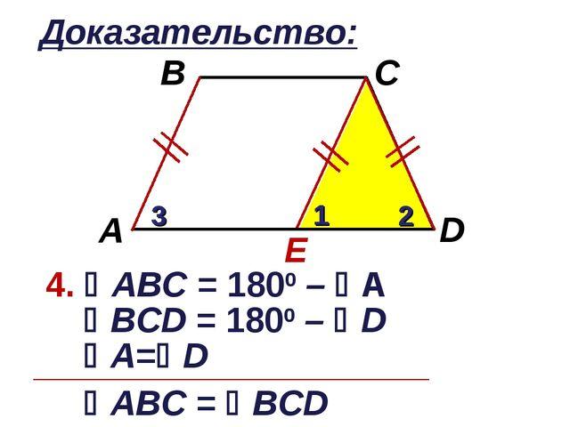 Доказательство: E 4. АВC = 1800 – А 1 2 3 ВCD = 1800 – D А=D АВC = ВCD