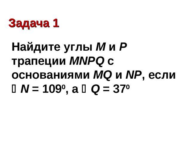 Задача 1 Найдите углы М и Р трапеции MNPQ с основаниями MQ и NP, если N = 10...