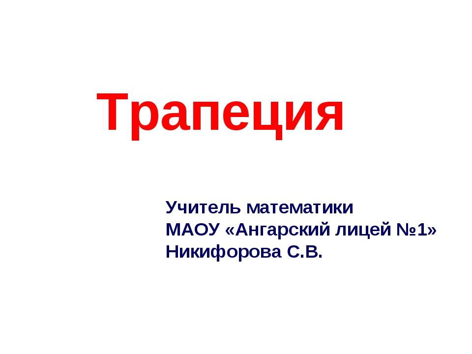 Трапеция Учитель математики МАОУ «Ангарский лицей №1» Никифорова С.В.