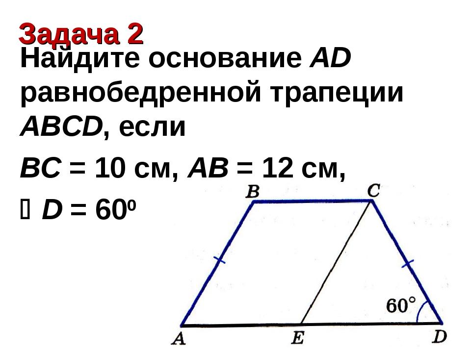 Задача 2 Найдите основание AD равнобедренной трапеции ABCD, если ВС = 10 см,...