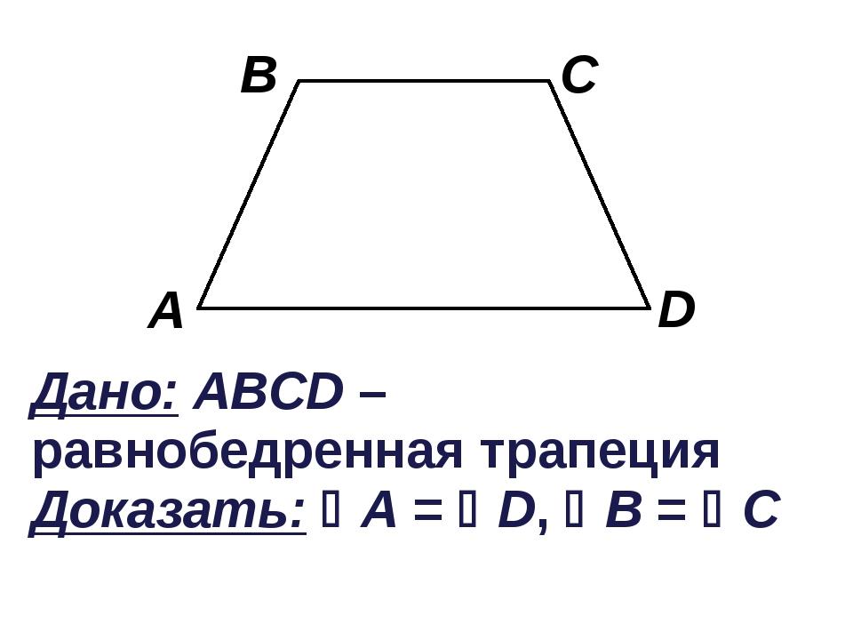 Дано: ABCD – равнобедренная трапеция Доказать: A = D, B = C