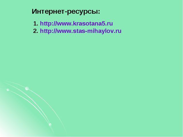 Интернет-ресурсы: http://www.krasotana5.ru http://www.stas-mihaylov.ru