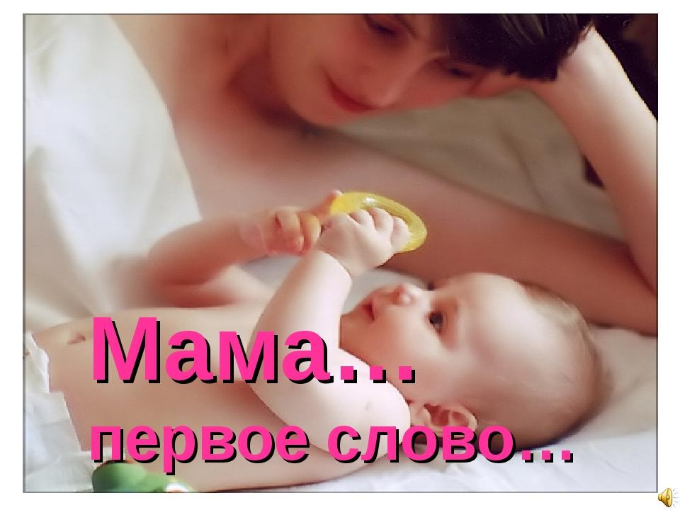 Мама… первое слово…