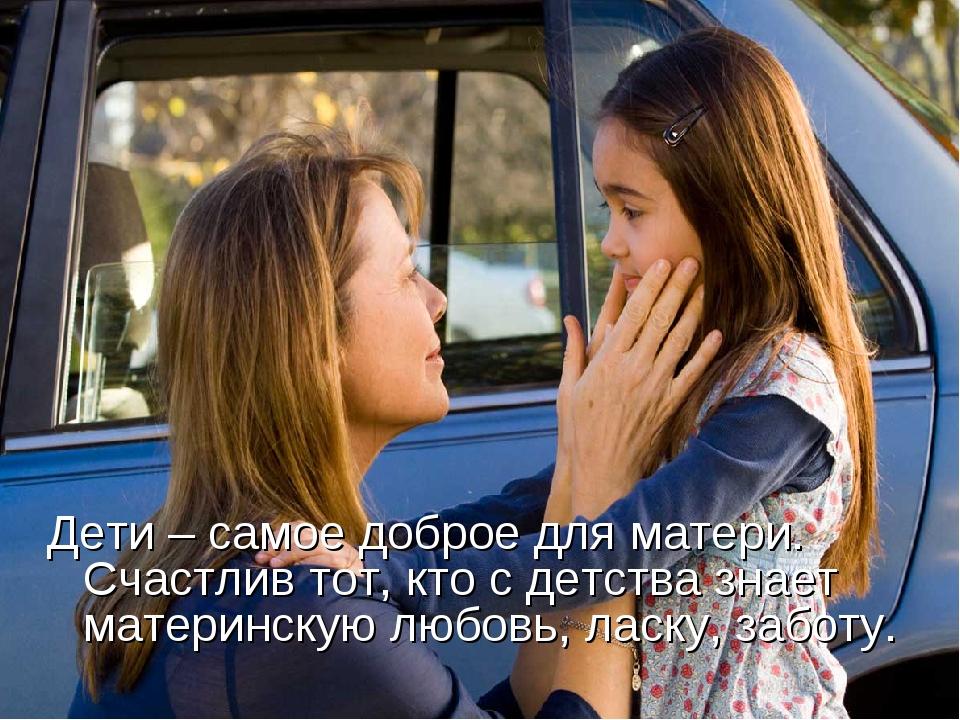 Дети – самое доброе для матери. Счастлив тот, кто с детства знает материнску...