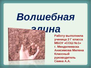 Волшебная глина Работу выполнила ученица 2 Г класса МБОУ «СОШ №1» г. Менделее