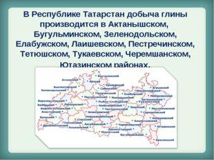 В Республике Татарстан добыча глины производится в Актанышском, Бугульминском