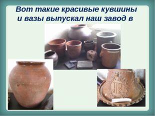Вот такие красивые кувшины и вазы выпускал наш завод в IX веке