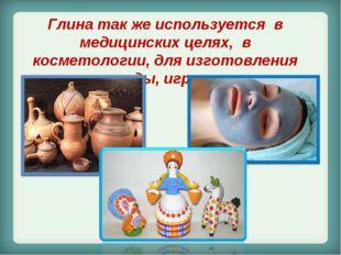 Глина так же используется в медицинских целях, в косметологии, для изготовлен