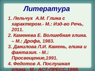 Литература Лельчук А.М. Глина с характером.- М.: Изд-во Речь, 2011. Каменева