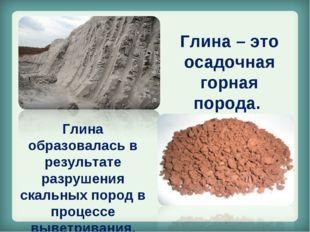 Глина – это осадочная горная порода. Глина образовалась в результате разрушен