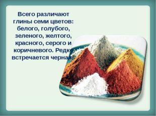 Всего различают глины семи цветов: белого, голубого, зеленого, желтого, крас