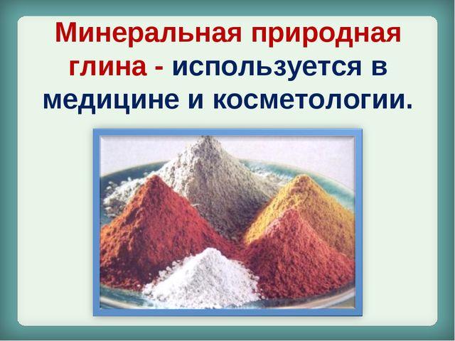 Минеральная природная глина- используется в медицине и косметологии.