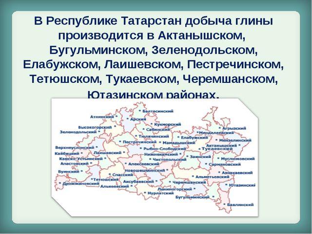 В Республике Татарстан добыча глины производится в Актанышском, Бугульминском...