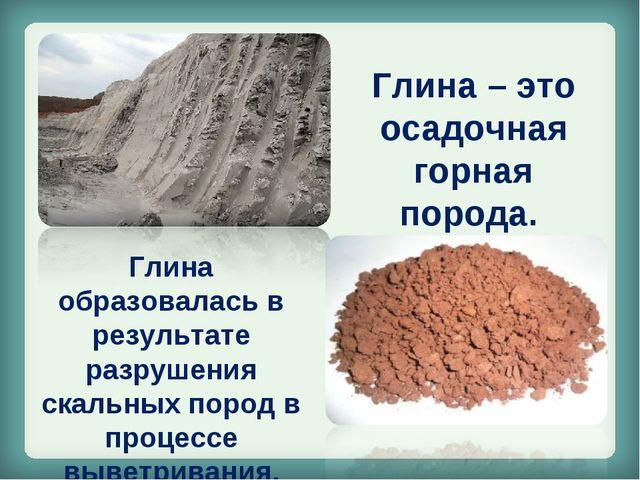 Глина – это осадочная горная порода. Глина образовалась в результате разрушен...