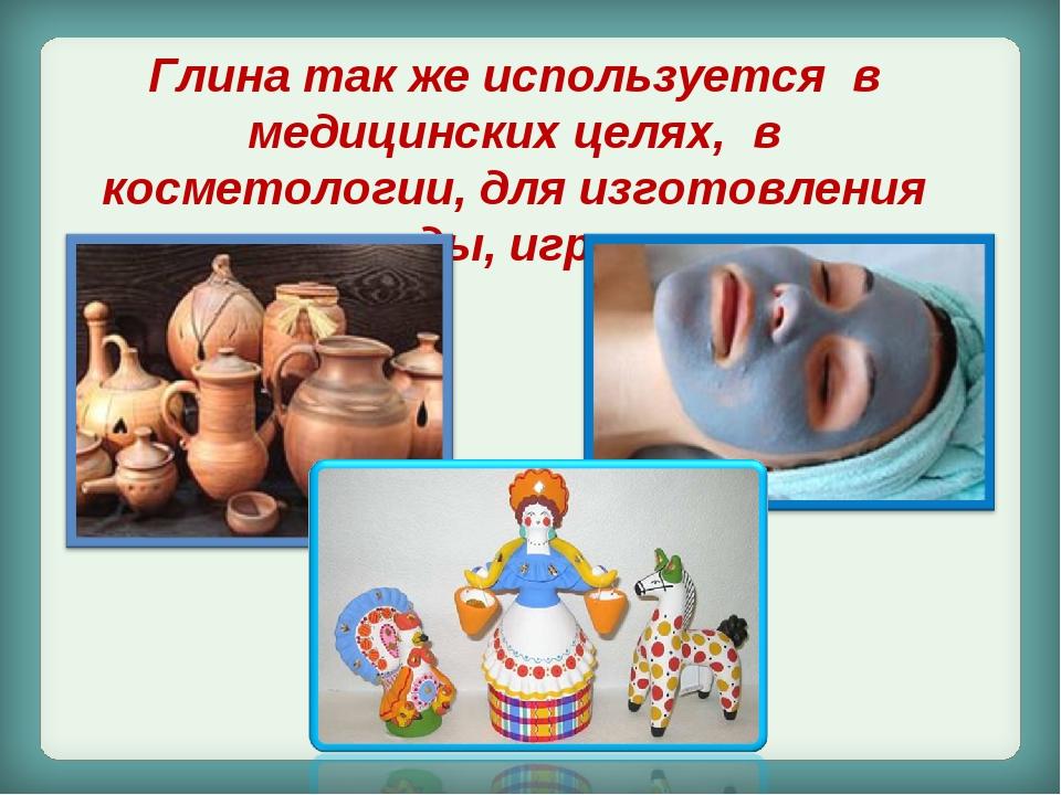 Глина так же используется в медицинских целях, в косметологии, для изготовлен...