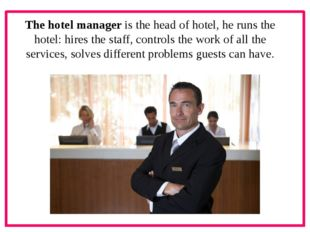The hotel manager is the head of hotel, he runs the hotel: hires the staff,