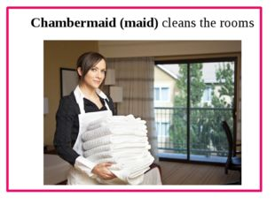 Chambermaid (maid) cleans the rooms