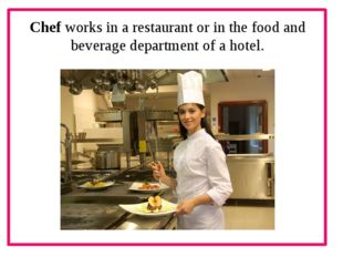 Chef works in a restaurant or in the food and beverage department of a hotel.