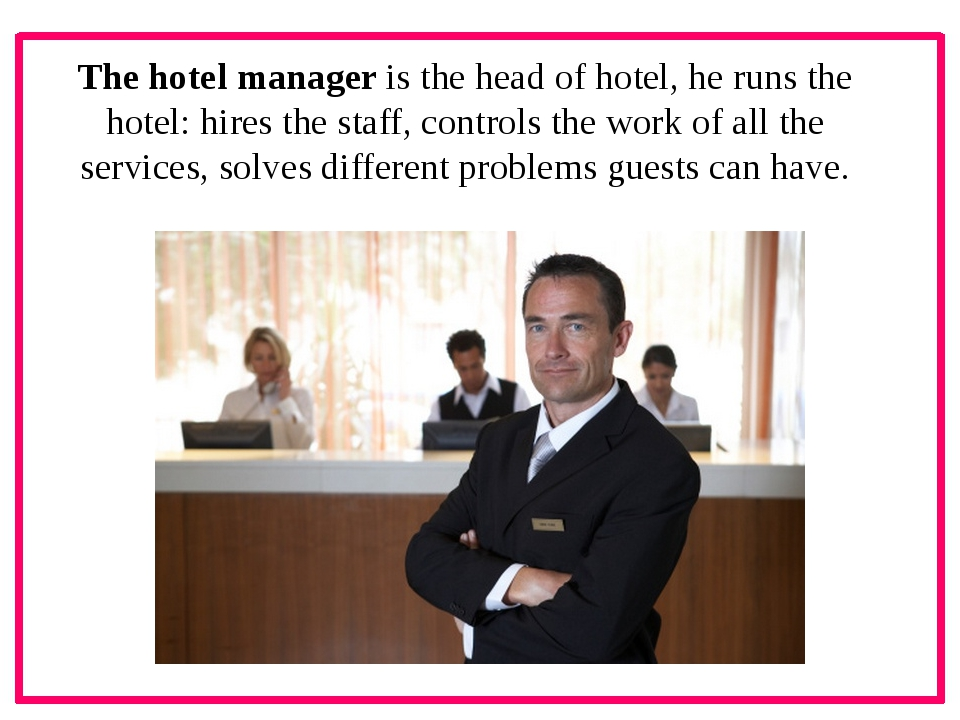 The hotel manager is the head of hotel, he runs the hotel: hires the staff,...
