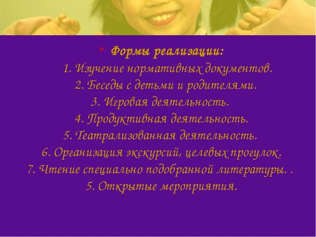 Формы реализации: 1. Изучение нормативных документов. 2. Беседы с детьми и ро...