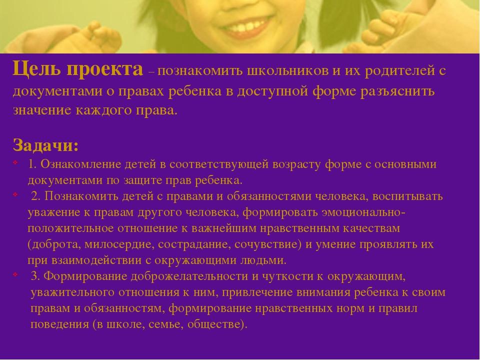Цель проекта – познакомить школьников и их родителей с документами о правах р...