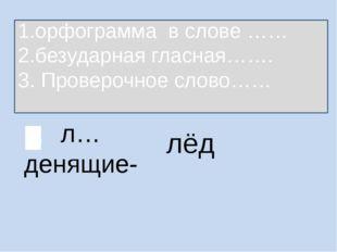 л…денящие- лёд 1.орфограмма в слове …… 2.безударная гласная……. 3. Проверочное