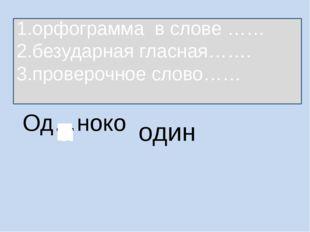 Од…ноко один 1.орфограмма в слове …… 2.безударная гласная……. 3.проверочное сл