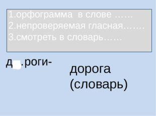 д…роги- дорога (словарь) 1.орфограмма в слове …… 2.непроверяемая гласная……. 3