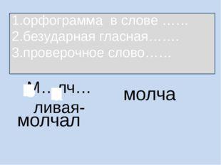 М…лч…ливая- молча 1.орфограмма в слове …… 2.безударная гласная……. 3.проверочн