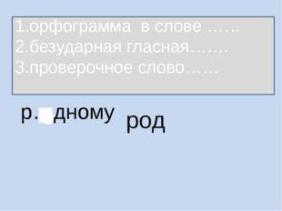 р…дному род 1.орфограмма в слове …… 2.безударная гласная……. 3.проверочное сло