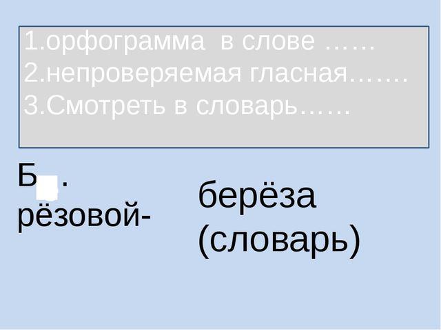 Б…рёзовой- берёза (словарь) 1.орфограмма в слове …… 2.непроверяемая гласная……...