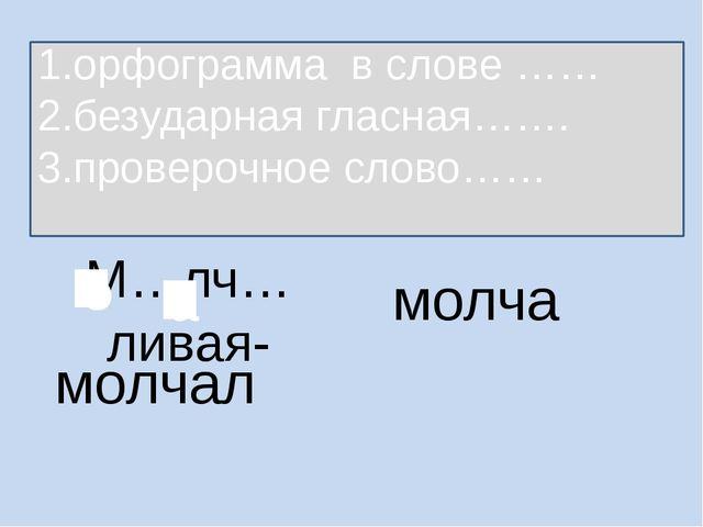 М…лч…ливая- молча 1.орфограмма в слове …… 2.безударная гласная……. 3.проверочн...