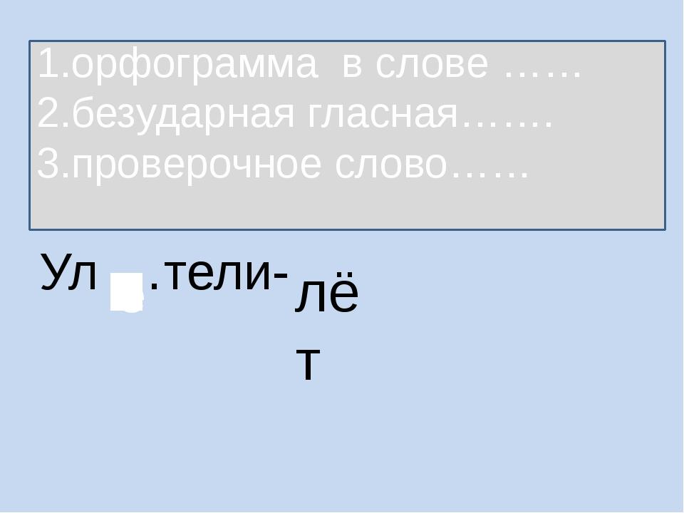 Ул …тели- лёт 1.орфограмма в слове …… 2.безударная гласная……. 3.проверочное с...