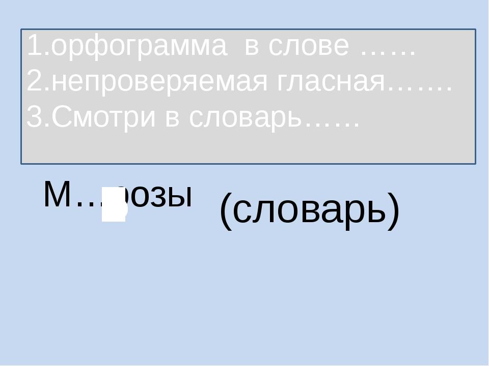 М…розы (словарь) 1.орфограмма в слове …… 2.непроверяемая гласная……. 3.Смотри...