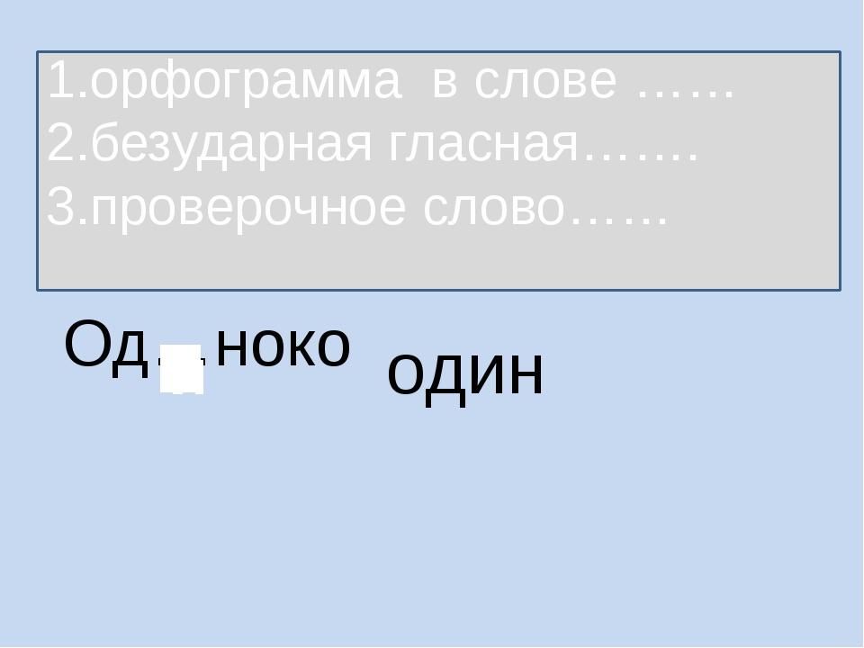 Од…ноко один 1.орфограмма в слове …… 2.безударная гласная……. 3.проверочное сл...