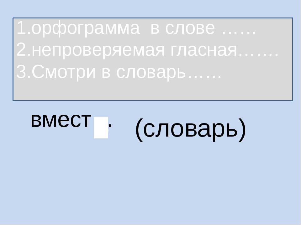 вмест… (словарь) 1.орфограмма в слове …… 2.непроверяемая гласная……. 3.Смотри...