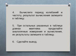 4. Вычислите период колебаний и частоту, результат вычисления запишите в табл